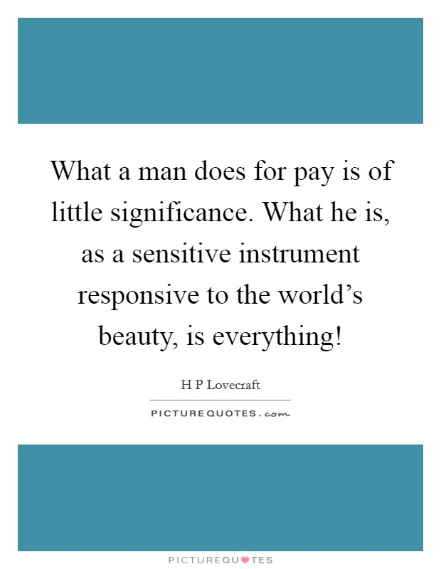 What a man does for pay is of little significance. What he is, as a sensitive instrument responsive to the world's beauty, is everything! Picture Quote #1