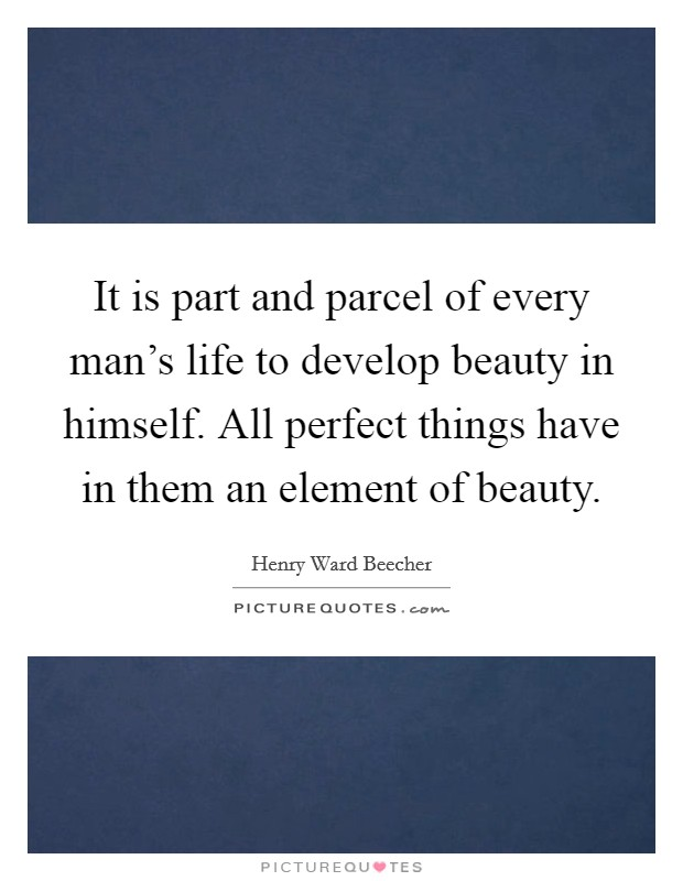 It is part and parcel of every man's life to develop beauty in himself. All perfect things have in them an element of beauty Picture Quote #1