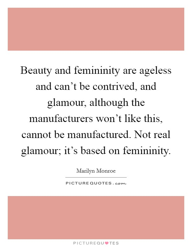 Beauty and femininity are ageless and can't be contrived, and glamour, although the manufacturers won't like this, cannot be manufactured. Not real glamour; it's based on femininity Picture Quote #1