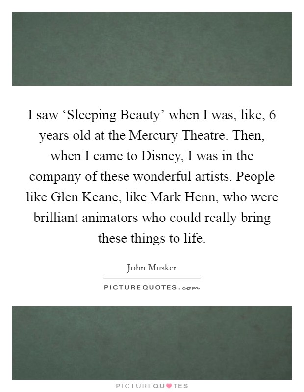 I saw 'Sleeping Beauty' when I was, like, 6 years old at the Mercury Theatre. Then, when I came to Disney, I was in the company of these wonderful artists. People like Glen Keane, like Mark Henn, who were brilliant animators who could really bring these things to life Picture Quote #1