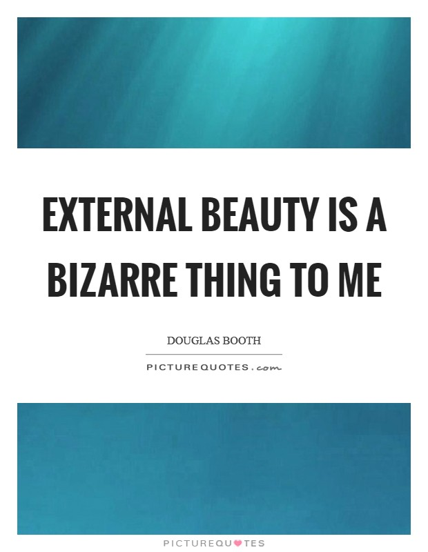 External beauty is a bizarre thing to me Picture Quote #1