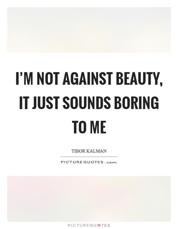 I'm not against beauty, it just sounds boring to me Picture Quote #1