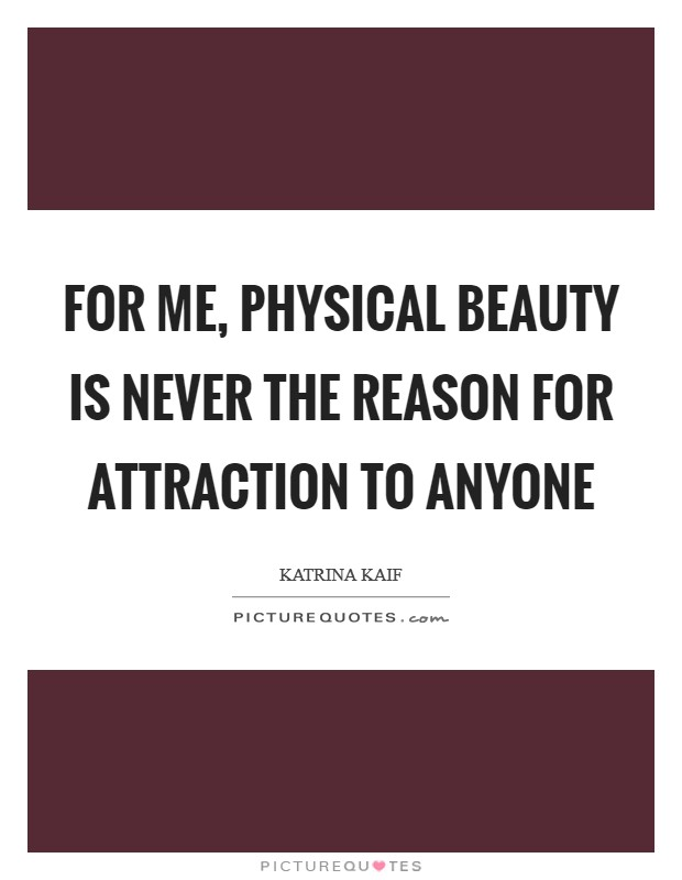 For me, physical beauty is never the reason for attraction to anyone Picture Quote #1