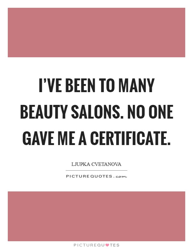I've been to many beauty salons. No one gave me a certificate Picture Quote #1