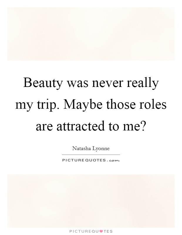 Beauty was never really my trip. Maybe those roles are attracted to me? Picture Quote #1