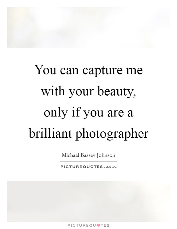 You can capture me with your beauty, only if you are a brilliant photographer Picture Quote #1