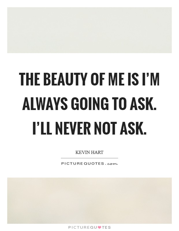 The beauty of me is I'm always going to ask. I'll never not ask Picture Quote #1