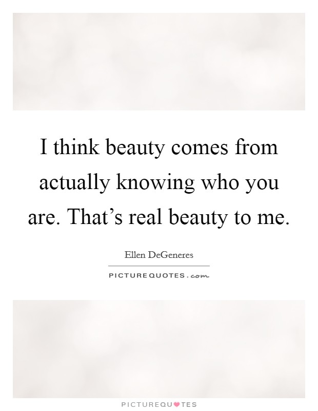 I think beauty comes from actually knowing who you are. That's real beauty to me Picture Quote #1