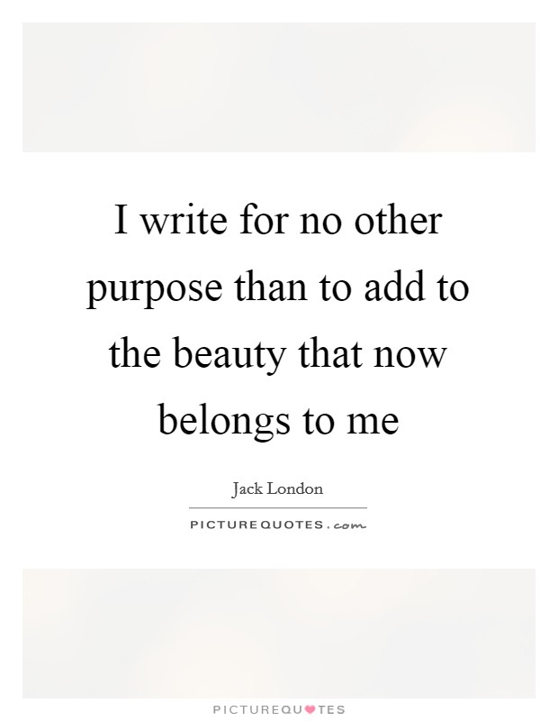 I write for no other purpose than to add to the beauty that now belongs to me Picture Quote #1
