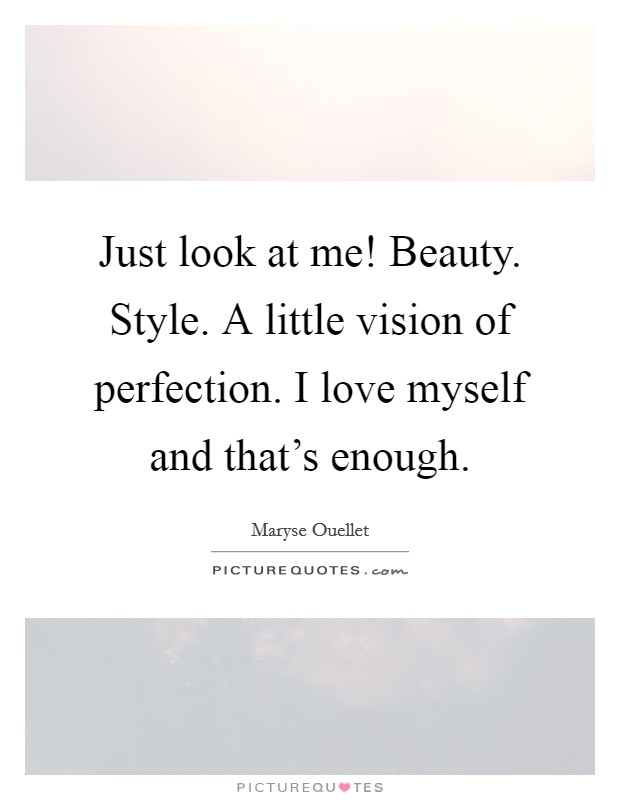 Just look at me! Beauty. Style. A little vision of perfection. I love myself and that's enough Picture Quote #1