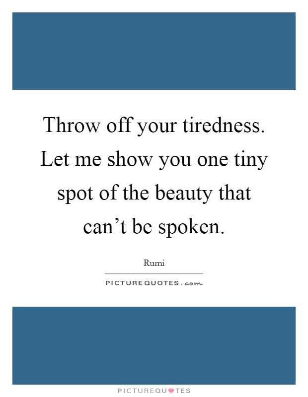 Throw off your tiredness. Let me show you one tiny spot of the beauty that can't be spoken. Picture Quote #1