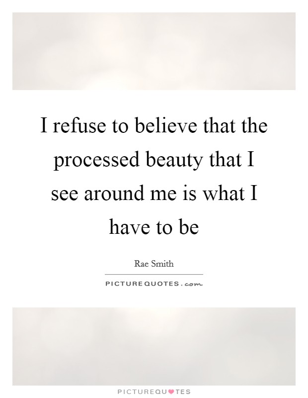 I refuse to believe that the processed beauty that I see around me is what I have to be Picture Quote #1