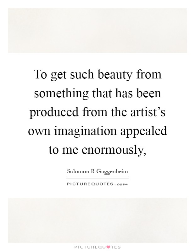 To get such beauty from something that has been produced from the artist's own imagination appealed to me enormously, Picture Quote #1