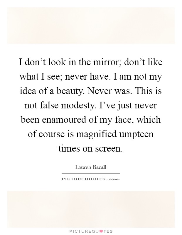 I don't look in the mirror; don't like what I see; never have. I am not my idea of a beauty. Never was. This is not false modesty. I've just never been enamoured of my face, which of course is magnified umpteen times on screen Picture Quote #1