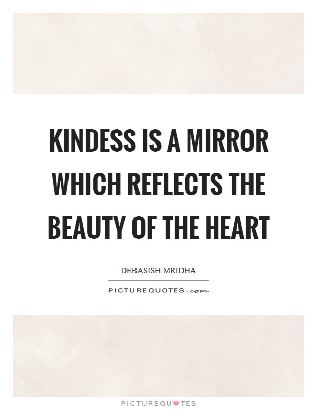 Kindess is a mirror which reflects the beauty of the heart Picture Quote #1