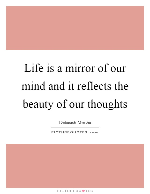 Life is a mirror of our mind and it reflects the beauty of our thoughts Picture Quote #1