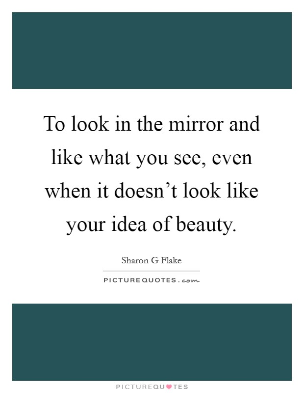 To look in the mirror and like what you see, even when it doesn't look like your idea of beauty Picture Quote #1