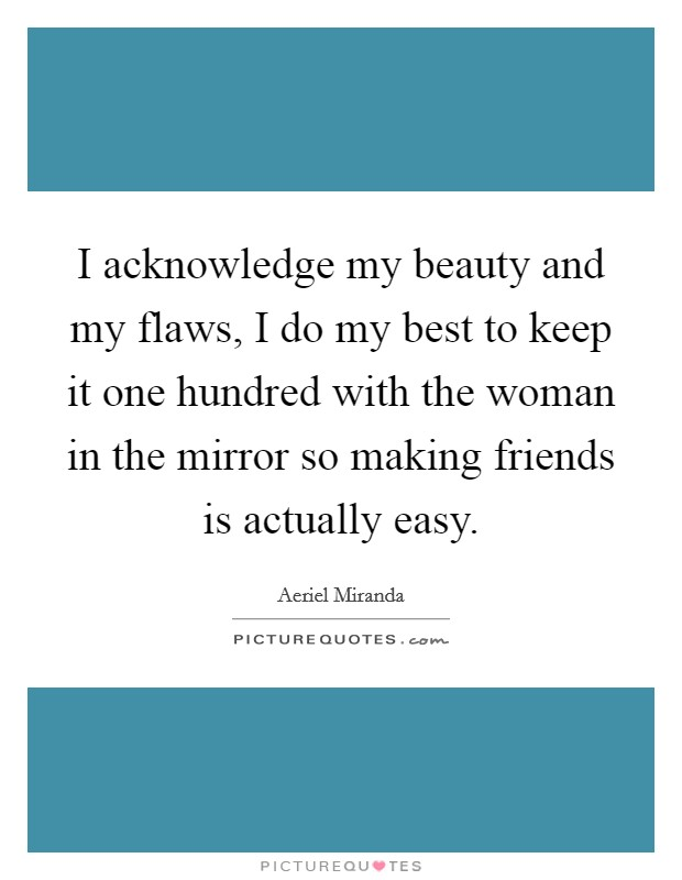 I acknowledge my beauty and my flaws, I do my best to keep it one hundred with the woman in the mirror so making friends is actually easy Picture Quote #1