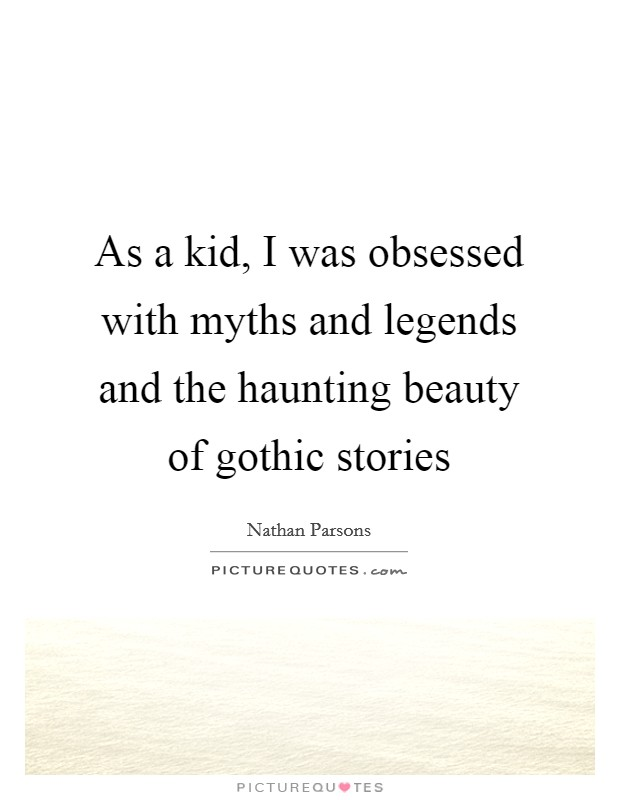 As a kid, I was obsessed with myths and legends and the haunting beauty of gothic stories Picture Quote #1
