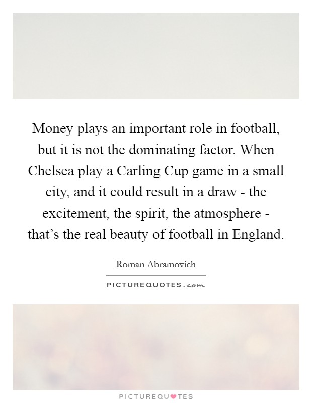Money plays an important role in football, but it is not the dominating factor. When Chelsea play a Carling Cup game in a small city, and it could result in a draw - the excitement, the spirit, the atmosphere - that's the real beauty of football in England Picture Quote #1