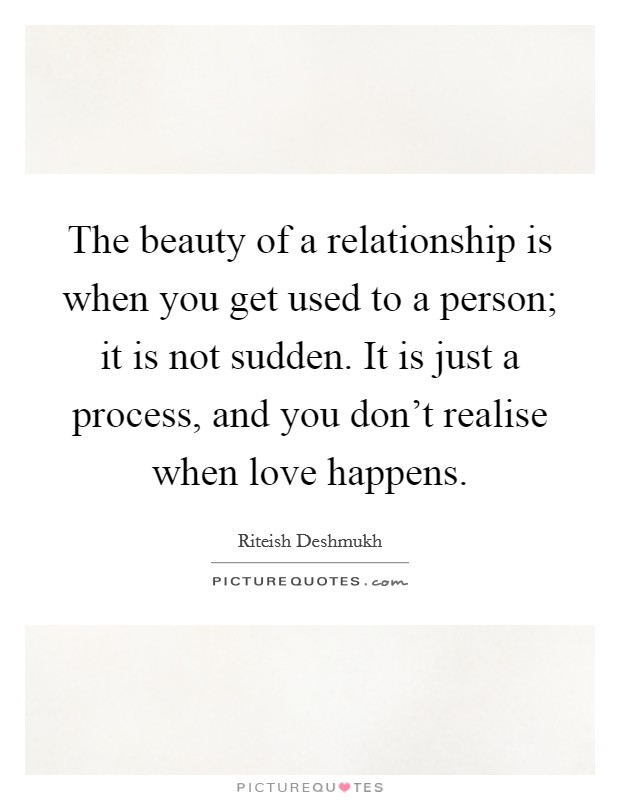 The beauty of a relationship is when you get used to a person; it is not sudden. It is just a process, and you don't realise when love happens Picture Quote #1
