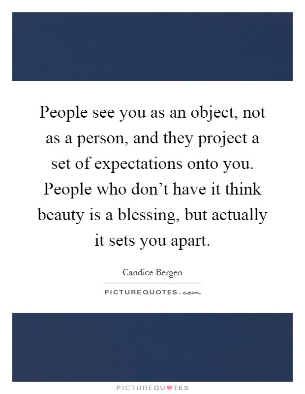 People see you as an object, not as a person, and they project a set of expectations onto you. People who don't have it think beauty is a blessing, but actually it sets you apart Picture Quote #1
