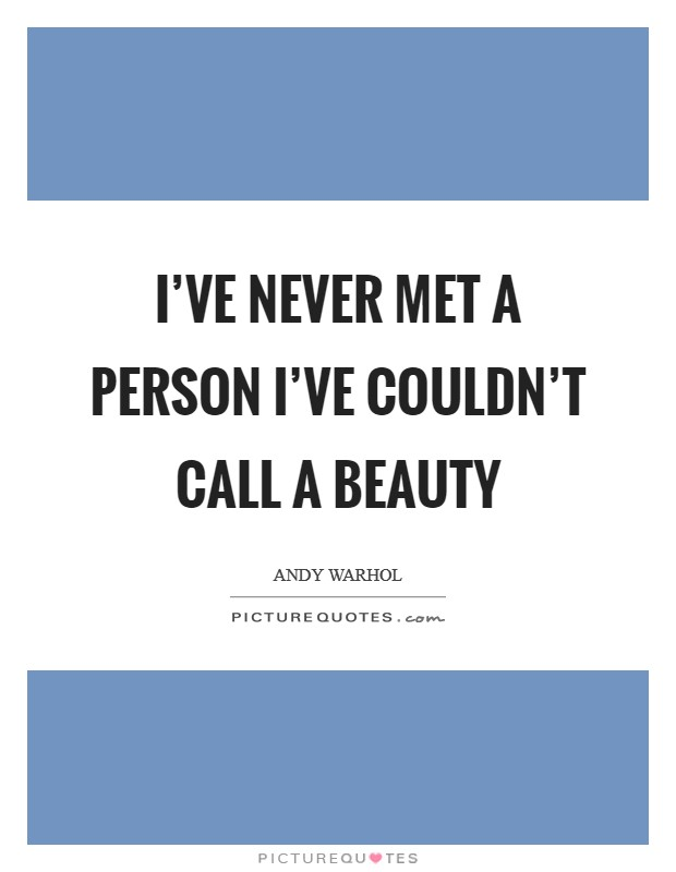 I've never met a person I've couldn't call a beauty Picture Quote #1