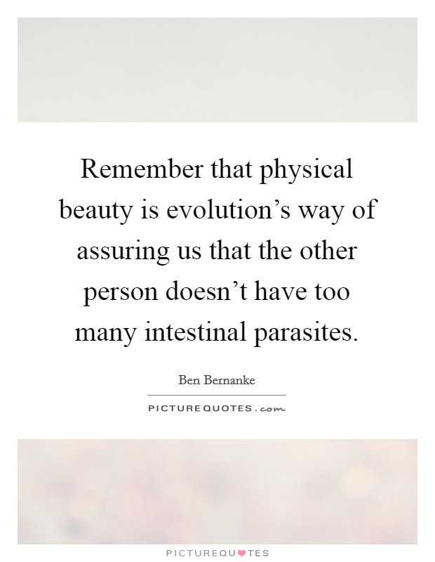 Remember that physical beauty is evolution's way of assuring us that the other person doesn't have too many intestinal parasites Picture Quote #1