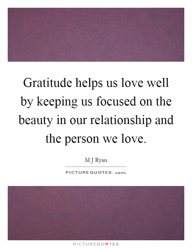 Gratitude helps us love well by keeping us focused on the beauty in our relationship and the person we love Picture Quote #1
