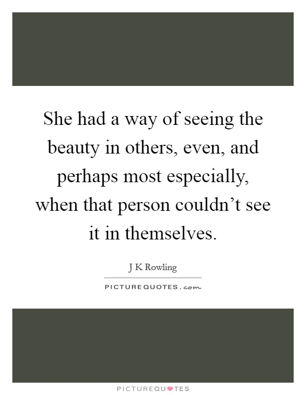 She had a way of seeing the beauty in others, even, and perhaps most especially, when that person couldn't see it in themselves Picture Quote #1