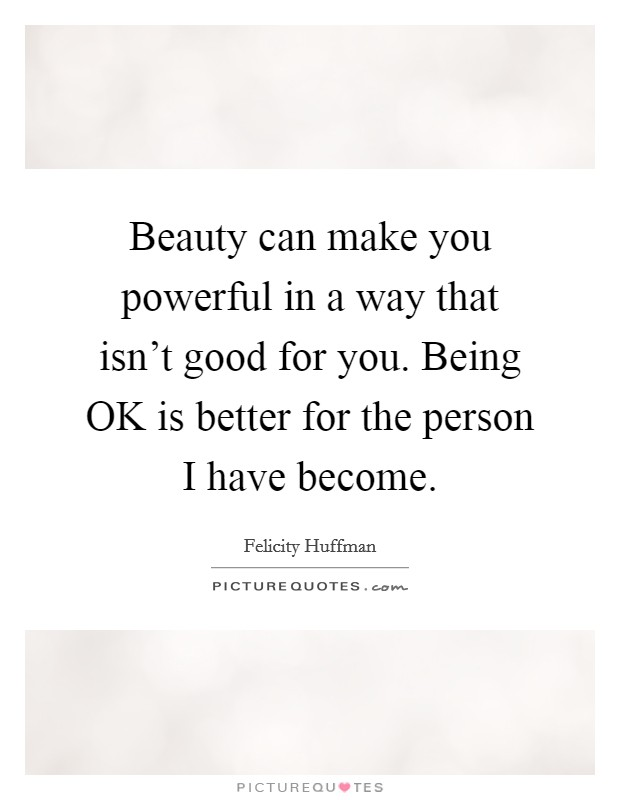 Beauty can make you powerful in a way that isn't good for you. Being OK is better for the person I have become Picture Quote #1