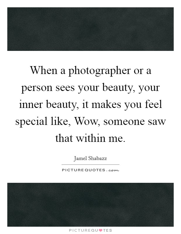 When a photographer or a person sees your beauty, your inner beauty, it makes you feel special like, Wow, someone saw that within me Picture Quote #1