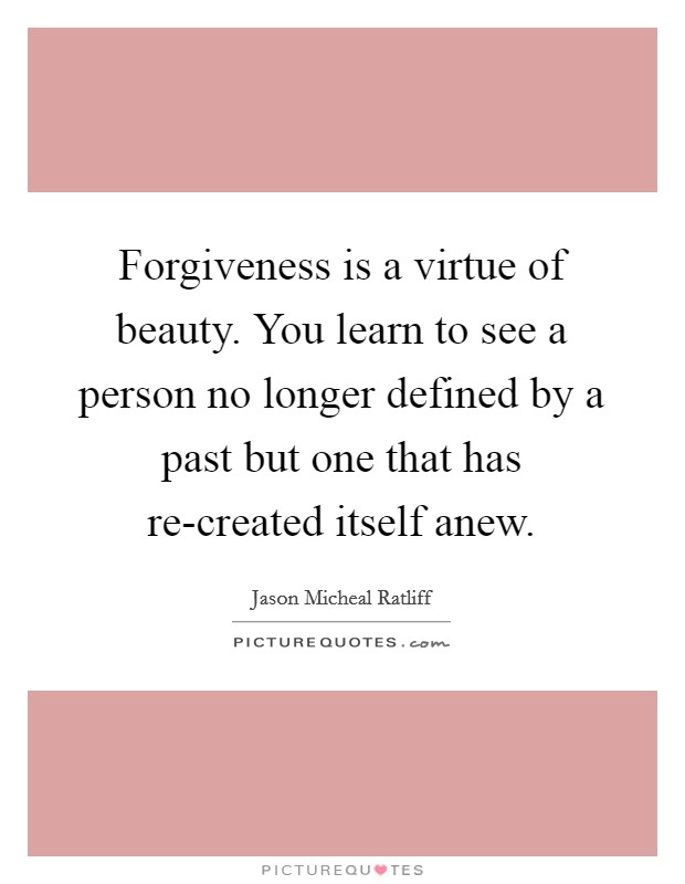 Forgiveness is a virtue of beauty. You learn to see a person no longer defined by a past but one that has re-created itself anew Picture Quote #1