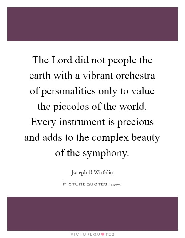 The Lord did not people the earth with a vibrant orchestra of personalities only to value the piccolos of the world. Every instrument is precious and adds to the complex beauty of the symphony Picture Quote #1