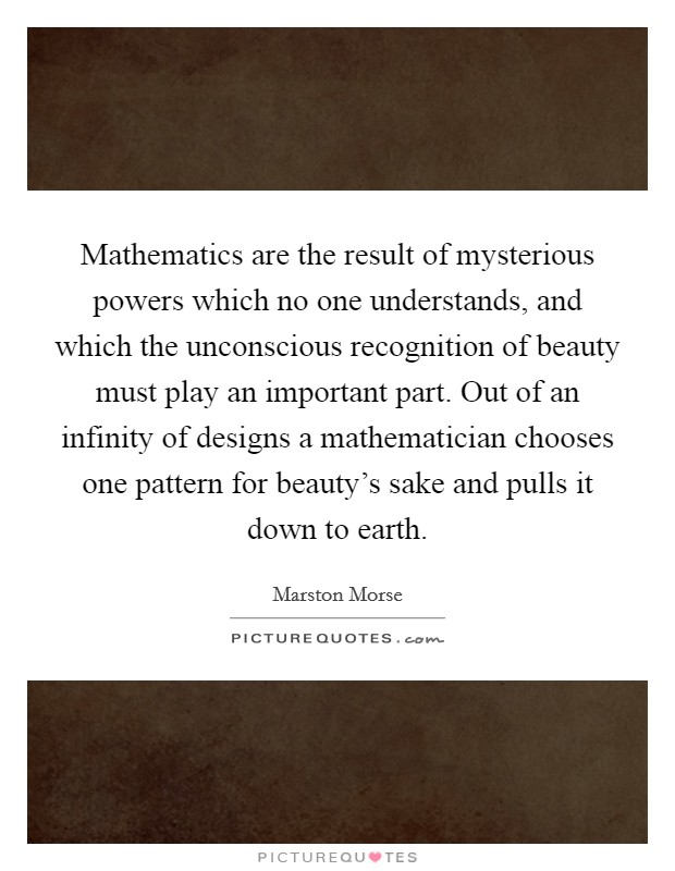 Mathematics are the result of mysterious powers which no one understands, and which the unconscious recognition of beauty must play an important part. Out of an infinity of designs a mathematician chooses one pattern for beauty's sake and pulls it down to earth Picture Quote #1