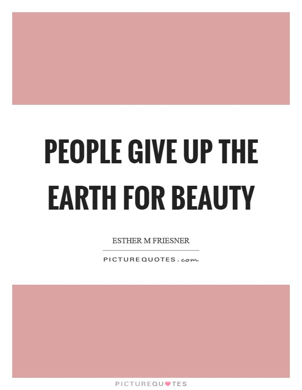 People give up the earth for beauty Picture Quote #1