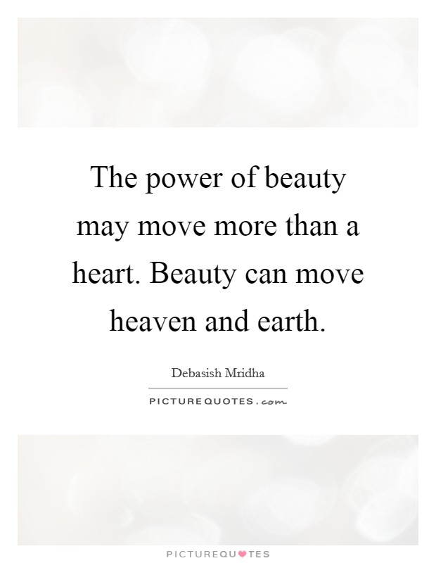 The power of beauty may move more than a heart. Beauty can move heaven and earth Picture Quote #1