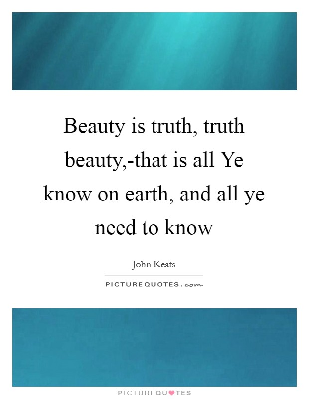 Beauty is truth, truth beauty,-that is all Ye know on earth, and all ye need to know Picture Quote #1