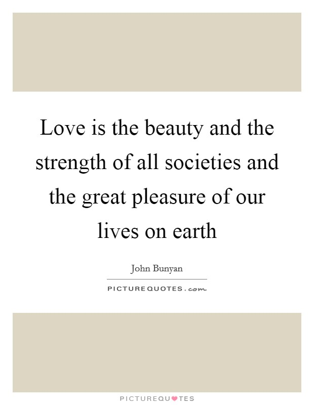Love is the beauty and the strength of all societies and the great pleasure of our lives on earth Picture Quote #1