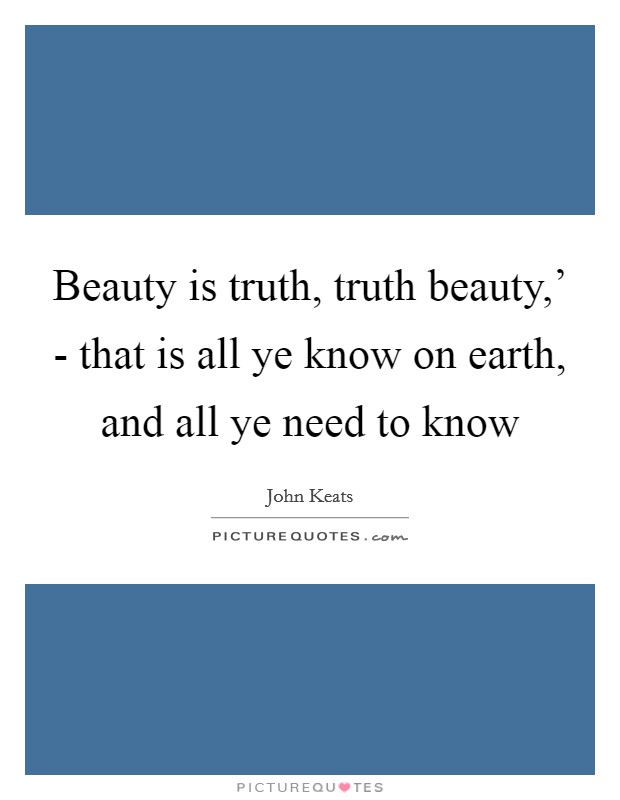 Beauty is truth, truth beauty,' - that is all ye know on earth, and all ye need to know Picture Quote #1
