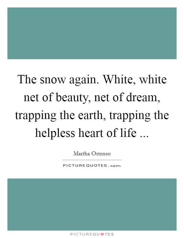 The snow again. White, white net of beauty, net of dream, trapping the earth, trapping the helpless heart of life  Picture Quote #1