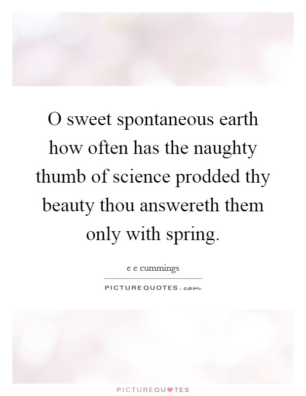 O sweet spontaneous earth how often has the naughty thumb of science prodded thy beauty thou answereth them only with spring Picture Quote #1