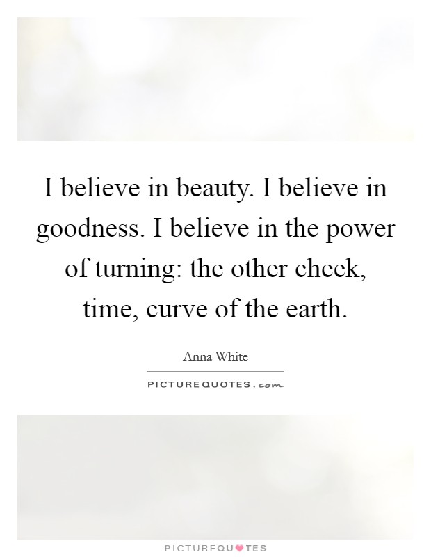 I believe in beauty. I believe in goodness. I believe in the power of turning: the other cheek, time, curve of the earth Picture Quote #1