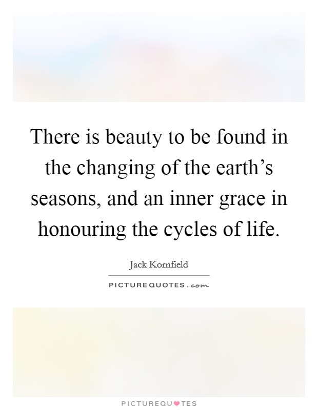 There is beauty to be found in the changing of the earth's seasons, and an inner grace in honouring the cycles of life Picture Quote #1