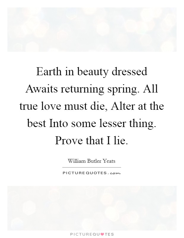Earth in beauty dressed Awaits returning spring. All true love must die, Alter at the best Into some lesser thing. Prove that I lie Picture Quote #1