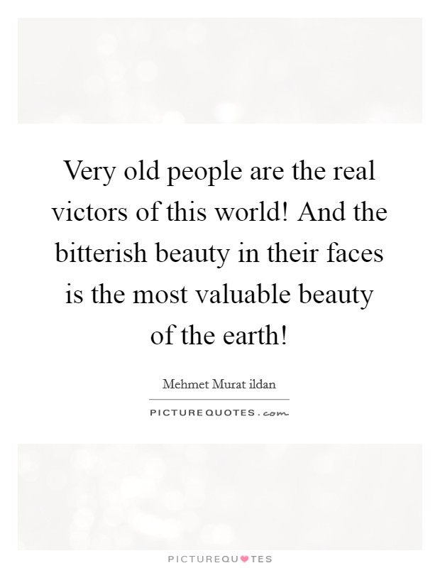 Very old people are the real victors of this world! And the bitterish beauty in their faces is the most valuable beauty of the earth! Picture Quote #1
