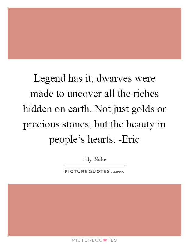 Legend has it, dwarves were made to uncover all the riches hidden on earth. Not just golds or precious stones, but the beauty in people's hearts. -Eric Picture Quote #1