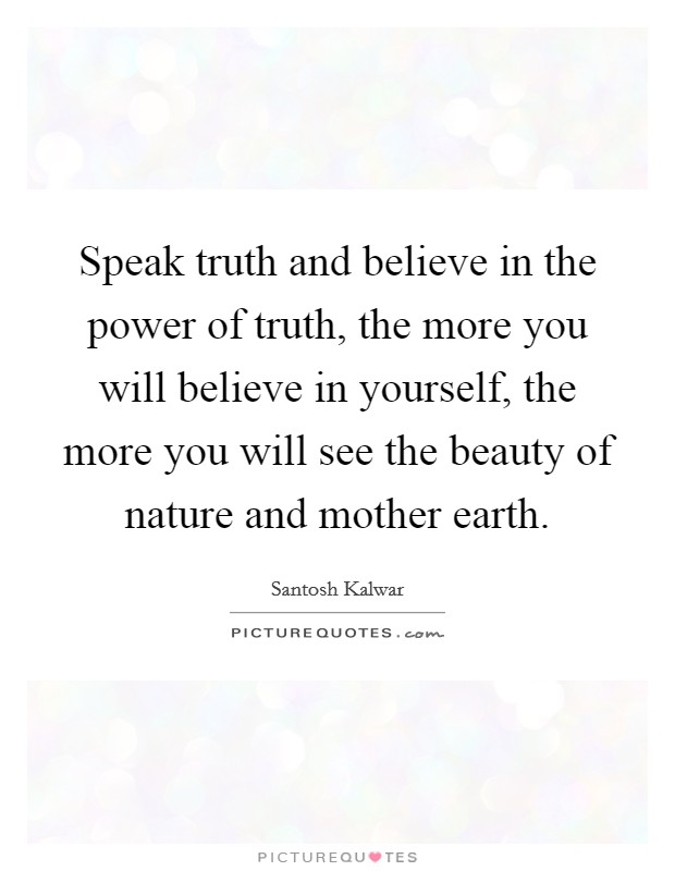 Speak truth and believe in the power of truth, the more you will believe in yourself, the more you will see the beauty of nature and mother earth Picture Quote #1