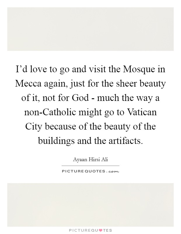 I'd love to go and visit the Mosque in Mecca again, just for the sheer beauty of it, not for God - much the way a non-Catholic might go to Vatican City because of the beauty of the buildings and the artifacts Picture Quote #1