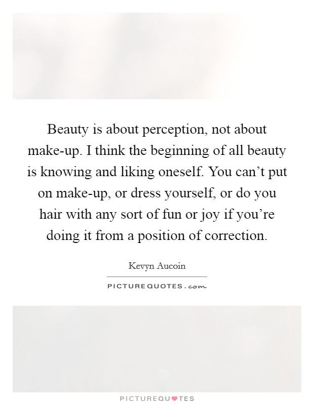 Beauty is about perception, not about make-up. I think the beginning of all beauty is knowing and liking oneself. You can't put on make-up, or dress yourself, or do you hair with any sort of fun or joy if you're doing it from a position of correction Picture Quote #1